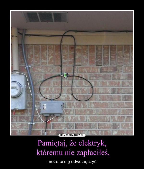 Pamiętaj, że elektryk, któremu nie zapłaciłeś, – może ci się odwdzięczyć