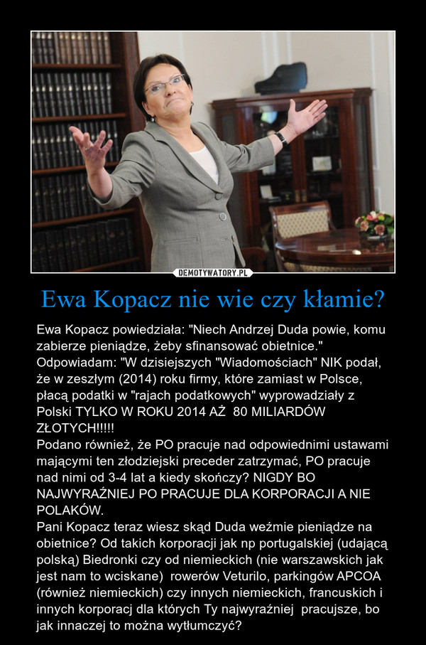 """Ewa Kopacz nie wie czy kłamie? – Ewa Kopacz powiedziała: """"Niech Andrzej Duda powie, komu zabierze pieniądze, żeby sfinansować obietnice.""""Odpowiadam: """"W dzisiejszych """"Wiadomościach"""" NIK podał, że w zeszłym (2014) roku firmy, które zamiast w Polsce, płacą podatki w """"rajach podatkowych"""" wyprowadziały z Polski TYLKO W ROKU 2014 AŻ  80 MILIARDÓW ZŁOTYCH!!!!!Podano również, że PO pracuje nad odpowiednimi ustawami mającymi ten złodziejski preceder zatrzymać, PO pracuje nad nimi od 3-4 lat a kiedy skończy? NIGDY BO NAJWYRAŹNIEJ PO PRACUJE DLA KORPORACJI A NIE POLAKÓW. Pani Kopacz teraz wiesz skąd Duda weźmie pieniądze na obietnice? Od takich korporacji jak np portugalskiej (udającą polską) Biedronki czy od niemieckich (nie warszawskich jak jest nam to wciskane)  rowerów Veturilo, parkingów APCOA (również niemieckich) czy innych niemieckich, francuskich i innych korporacj dla których Ty najwyraźniej  pracujsze, bo jak innaczej to można wytłumczyć?"""