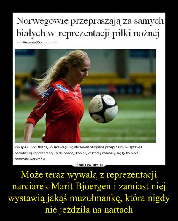 Może teraz wywalą z reprezentacji narciarek Marit Bjoergen i zamiast niej wystawią jakąś muzułmankę, która nigdy nie jeździła na nartach –
