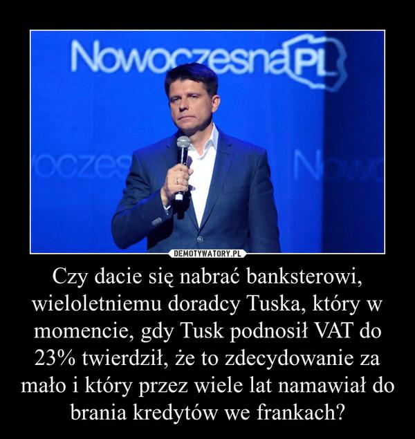 Czy dacie się nabrać banksterowi, wieloletniemu doradcy Tuska, który w momencie, gdy Tusk podnosił VAT do 23% twierdził, że to zdecydowanie za mało i który przez wiele lat namawiał do brania kredytów we frankach? –