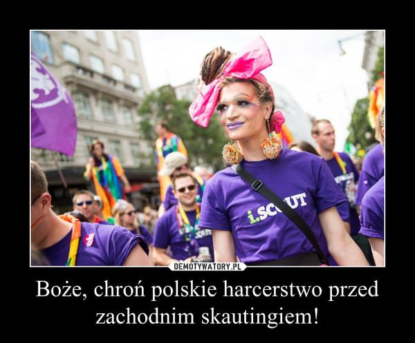 Boże, chroń polskie harcerstwo przed zachodnim skautingiem! –