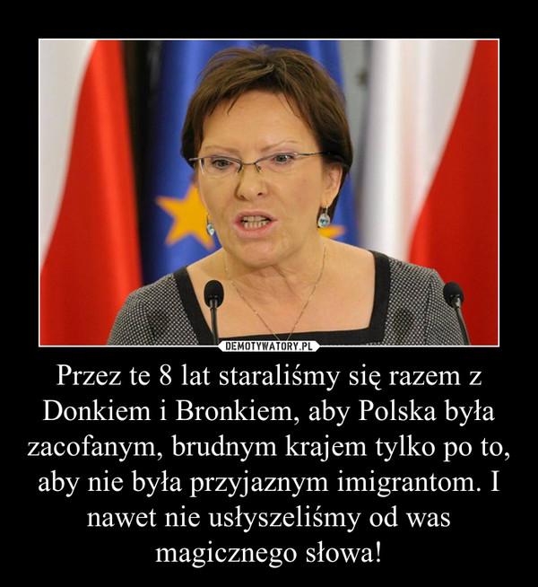 Przez te 8 lat staraliśmy się razem z Donkiem i Bronkiem, aby Polska była zacofanym, brudnym krajem tylko po to, aby nie była przyjaznym imigrantom. I nawet nie usłyszeliśmy od was magicznego słowa! –