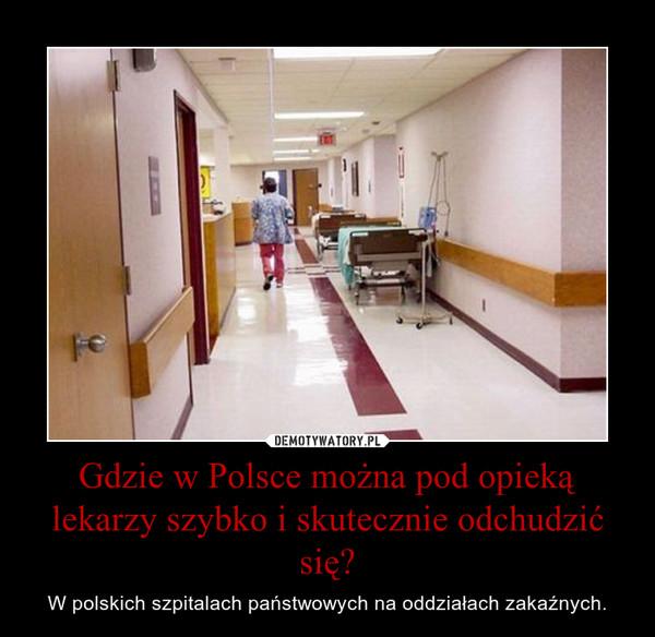 Gdzie w Polsce można pod opieką lekarzy szybko i skutecznie odchudzić się? – W polskich szpitalach państwowych na oddziałach zakaźnych.