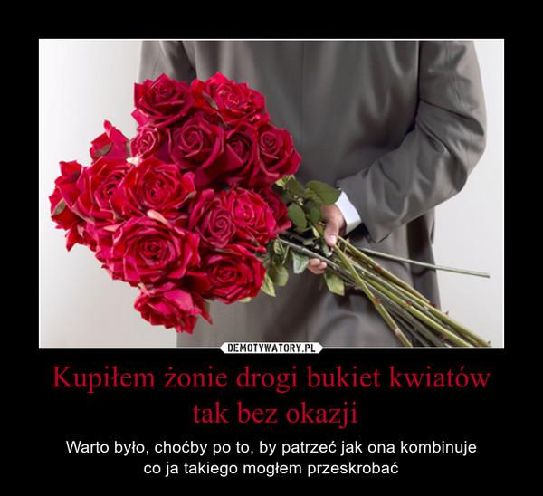 Kupiłem żonie drogi bukiet kwiatów tak bez okazji – Warto było, choćby po to, by patrzeć jak ona kombinujeco ja takiego mogłem przeskrobać