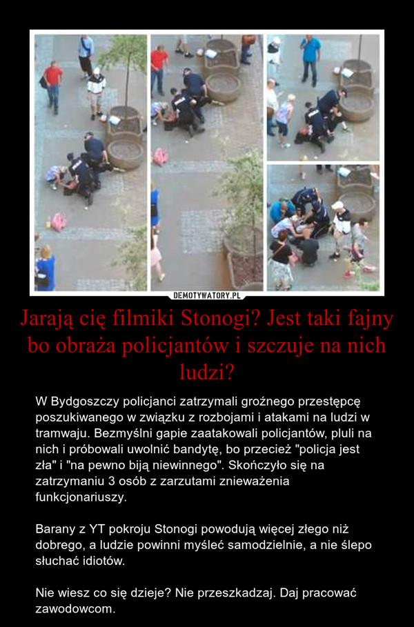 """Jarają cię filmiki Stonogi? Jest taki fajny bo obraża policjantów i szczuje na nich ludzi? – W Bydgoszczy policjanci zatrzymali groźnego przestępcę poszukiwanego w związku z rozbojami i atakami na ludzi w tramwaju. Bezmyślni gapie zaatakowali policjantów, pluli na nich i próbowali uwolnić bandytę, bo przecież """"policja jest zła"""" i """"na pewno biją niewinnego"""". Skończyło się na zatrzymaniu 3 osób z zarzutami znieważenia funkcjonariuszy.Barany z YT pokroju Stonogi powodują więcej złego niż dobrego, a ludzie powinni myśleć samodzielnie, a nie ślepo słuchać idiotów.Nie wiesz co się dzieje? Nie przeszkadzaj. Daj pracować zawodowcom."""