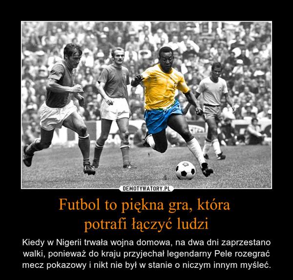 Futbol to piękna gra, która potrafi łączyć ludzi – Kiedy w Nigerii trwała wojna domowa, na dwa dni zaprzestano walki, ponieważ do kraju przyjechał legendarny Pele rozegrać mecz pokazowy i nikt nie był w stanie o niczym innym myśleć.
