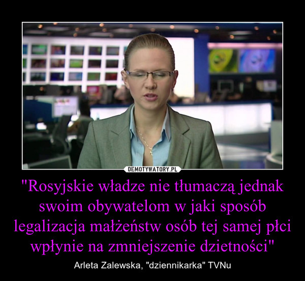 """""""Rosyjskie władze nie tłumaczą jednak swoim obywatelom w jaki sposób legalizacja małżeństw osób tej samej płci wpłynie na zmniejszenie dzietności"""" – Arleta Zalewska, """"dziennikarka"""" TVNu"""