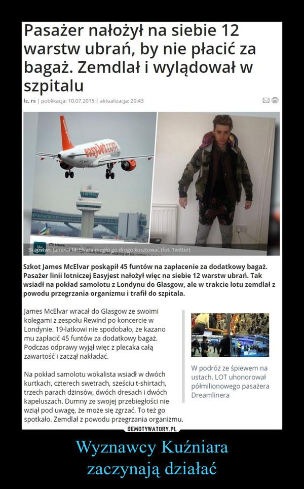 Wyznawcy Kuźniarazaczynają działać –  Pasażer nałożył na siebie 12 warstw ubrań, by nie płacić za bagaż. Zemdlał i wylądował w szpitaluSzkot James McElvar poskąpił 45 funtów na zapłacenie za dodatkowy bagaż. Pasażer linii lotniczej Easyjest nałożył więc na siebie 12 warstw ubrań. Tak wsiadł na pokład samolotu z Londynu do Glasgow, ale w trakcie lotu zemdlał z powodu przegrzania organizmu i trafił do szpitala.