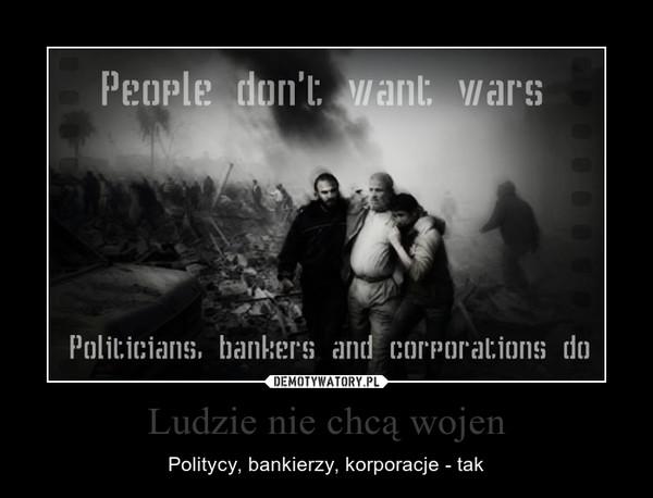 Ludzie nie chcą wojen – Politycy, bankierzy, korporacje - tak