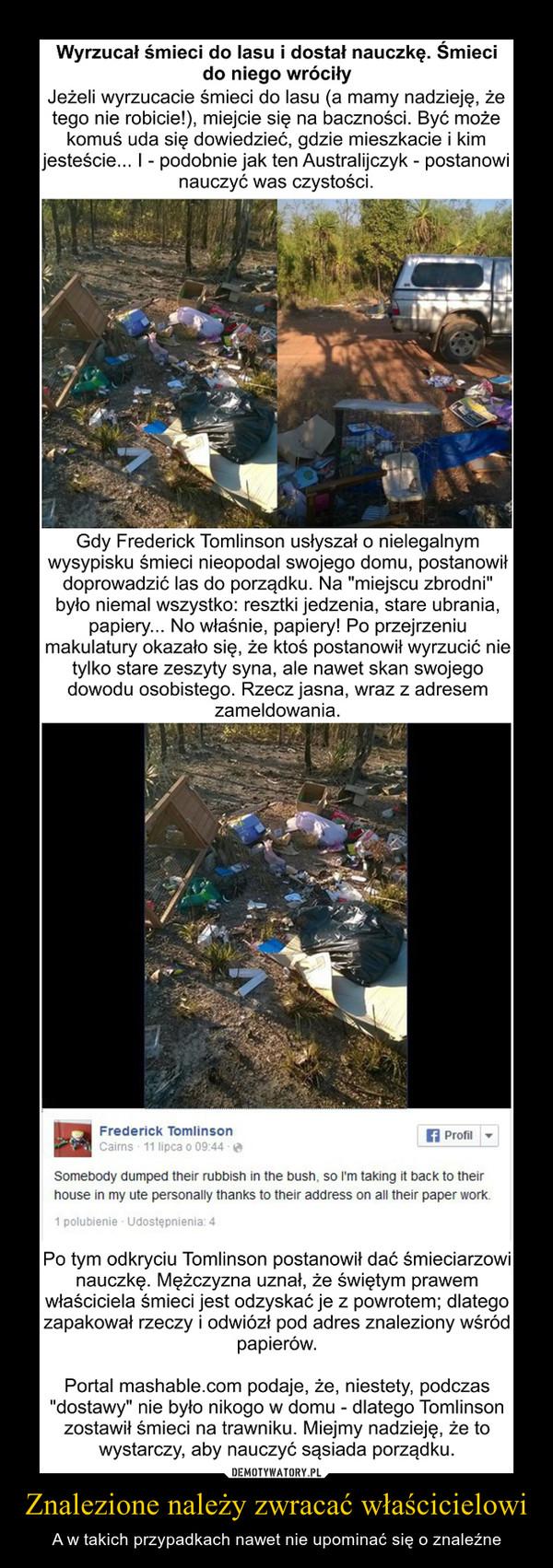"""Znalezione należy zwracać właścicielowi – A w takich przypadkach nawet nie upominać się o znaleźne Wyrzucał śmieci do lasu i dostał nauczkę. Śmieci do niego wróciły Jeżeli wyrzucacie śmieci do lasu (a mamy nadzieję, że tego nie robicie!), miejcie się na baczności. Być może komuś uda się dowiedzieć, gdzie mieszkacie i kim jesteście... I - podobnie jak ten Australijczyk - postanowi nauczyć was czystości. Gdy Frederick Tomlinson usłyszał o nielegalnym wysypisku śmieci nieopodal swojego domu, postanowił doprowadzić las do porządku. Na """"miejscu zbrodni"""" było niemal wszystko: resztki jedzenia, stare ubrania, papiery... No właśnie, papiery! Po przejrzeniu makulatury okazało się, że ktoś postanowił wyrzucić nie tylko stare zeszyty syna, ale nawet skan swojego dowodu osobistego. Rzecz jasna, wraz z adresem zameldowania. Po tym odkryciu Tomlinson postanowił dać śmieciarzowi nauczkę. Mężczyzna uznał, że świętym prawem właściciela śmieci jest odzyskać je z powrotem; dlatego zapakował rzeczy i odwiózł pod adres znaleziony wśród papierów. Portal mashable.com podaje, że, niestety, podczas """"dostawy"""" nie było nikogo w domu - dlatego Tomlinson zostawił śmieci na trawniku. Miejmy nadzieję, że to wystarczy, aby nauczyć sąsiada porządku."""