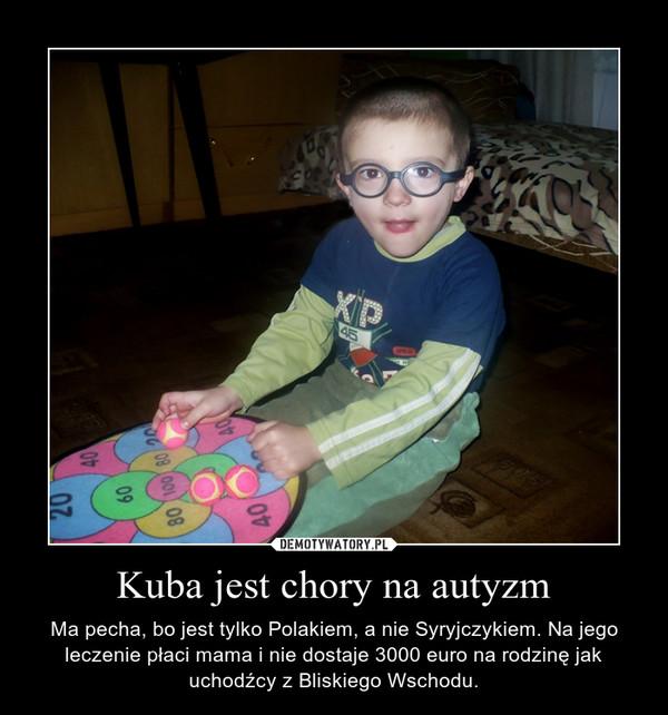 Kuba jest chory na autyzm – Ma pecha, bo jest tylko Polakiem, a nie Syryjczykiem. Na jego leczenie płaci mama i nie dostaje 3000 euro na rodzinę jak uchodźcy z Bliskiego Wschodu.