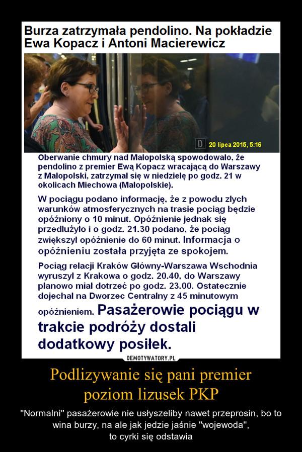 Podlizywanie się pani premierpoziom lizusek PKP – ''Normalni'' pasażerowie nie usłyszeliby nawet przeprosin, bo to wina burzy, na ale jak jedzie jaśnie ''wojewoda'',to cyrki się odstawia Burza zatrzymała pendolino. Na pokładzie Ewa Kopacz i Antoni Macierewicz Oberwanie chmury nad Małopolską spowodowało, że pendolino z premier Ewą Kopacz wracającą do Warszawy z Małopolski. zatrzymał się w niedzielę po godz. 21 w okolicach Miechowa (Małopolskie). W pociągli podano informację. że z powodu złych warunków atmosferycznych na trasie pociąg będzie opóźniony o 10 minut. Opóźnienie jednak się przedłużyło i o godz. 21.30 podano. że pociąg zwiększył opóźnienie do 60 minut. Informacja o opóźnieniu została przyjęta ze spokojem. Pociąg relacji Kraków Główny-Warszawa Wschodnia wyruszył z Krakowa o godz. 20.40. do Warszawy planowo miał dotrzeć po godz. 23.00. Ostatecznie dojechał na Dworzec Centralny z 45 minutowym opóźnieniem. Pasażerowie pociągu w trakcie podróży dostali dodatkowy posiłek.