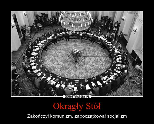 Okrągły Stół – Zakończył komunizm, zapoczątkował socjalizm