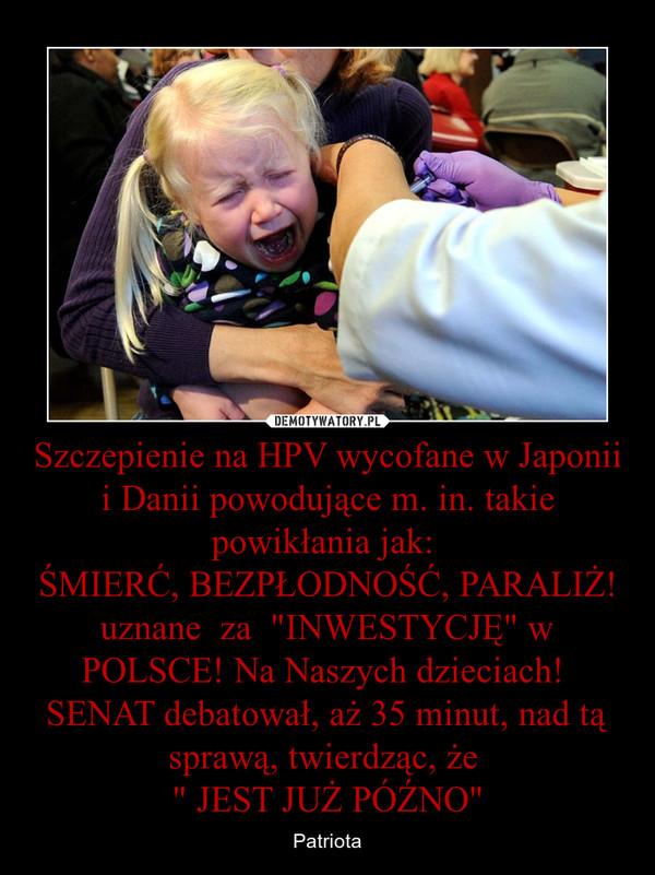 """Szczepienie na HPV wycofane w Japonii i Danii powodujące m. in. takie powikłania jak: ŚMIERĆ, BEZPŁODNOŚĆ, PARALIŻ! uznane  za  """"INWESTYCJĘ"""" w POLSCE! Na Naszych dzieciach! SENAT debatował, aż 35 minut, nad tą sprawą, twierdząc, że """" JES – Patriota"""
