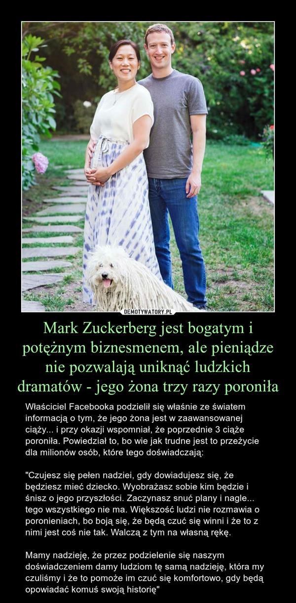 """Mark Zuckerberg jest bogatym i potężnym biznesmenem, ale pieniądze nie pozwalają uniknąć ludzkich dramatów - jego żona trzy razy poroniła – Właściciel Facebooka podzielił się właśnie ze światem informacją o tym, że jego żona jest w zaawansowanej ciąży... i przy okazji wspomniał, że poprzednie 3 ciąże poroniła. Powiedział to, bo wie jak trudne jest to przeżycie dla milionów osób, które tego doświadczają:""""Czujesz się pełen nadziei, gdy dowiadujesz się, że  będziesz mieć dziecko. Wyobrażasz sobie kim będzie i śnisz o jego przyszłości. Zaczynasz snuć plany i nagle... tego wszystkiego nie ma. Większość ludzi nie rozmawia o poronieniach, bo boją się, że będą czuć się winni i że to z nimi jest coś nie tak. Walczą z tym na własną rękę.Mamy nadzieję, że przez podzielenie się naszymdoświadczeniem damy ludziom tę samą nadzieję, która my czuliśmy i że to pomoże im czuć się komfortowo, gdy będą opowiadać komuś swoją historię"""""""