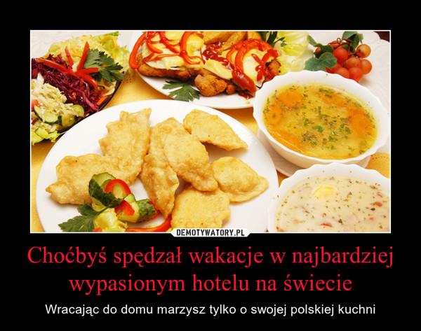 Choćbyś spędzał wakacje w najbardziej wypasionym hotelu na świecie – Wracając do domu marzysz tylko o swojej polskiej kuchni