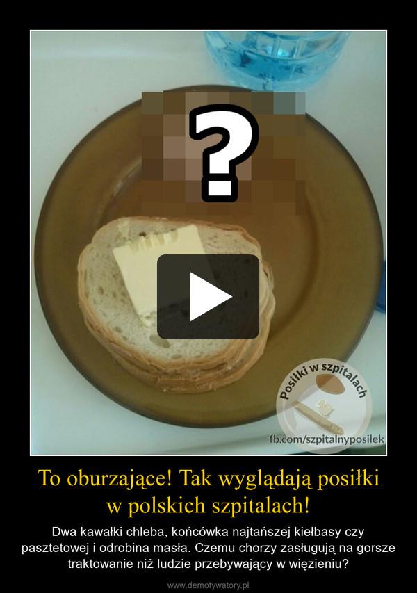 To oburzające! Tak wyglądają posiłkiw polskich szpitalach! – Dwa kawałki chleba, końcówka najtańszej kiełbasy czy pasztetowej i odrobina masła. Czemu chorzy zasługują na gorsze traktowanie niż ludzie przebywający w więzieniu?
