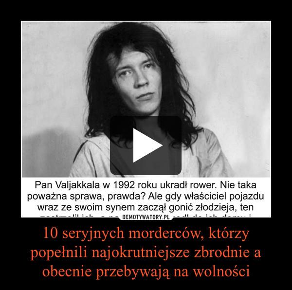 10 seryjnych morderców, którzy popełnili najokrutniejsze zbrodnie a obecnie przebywają na wolności –