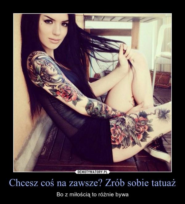 Chcesz coś na zawsze? Zrób sobie tatuaż – Bo z miłością to różnie bywa