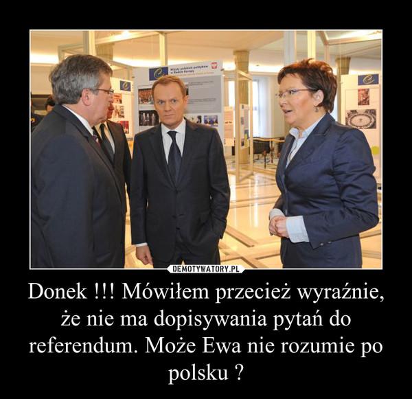 Donek !!! Mówiłem przecież wyraźnie, że nie ma dopisywania pytań do referendum. Może Ewa nie rozumie po polsku ? –