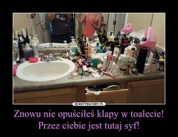 Znowu nie opuściłeś klapy w toalecie! Przez ciebie jest tutaj syf! –