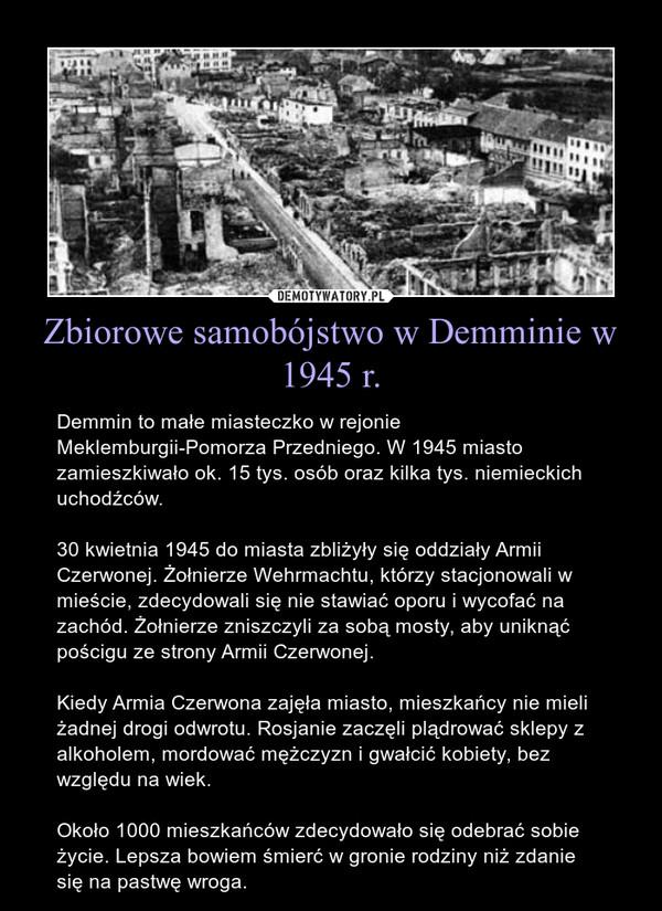 Zbiorowe samobójstwo w Demminie w 1945 r. – Demmin to małe miasteczko w rejonie Meklemburgii-Pomorza Przedniego. W 1945 miasto zamieszkiwało ok. 15 tys. osób oraz kilka tys. niemieckich uchodźców.30 kwietnia 1945 do miasta zbliżyły się oddziały Armii Czerwonej. Żołnierze Wehrmachtu, którzy stacjonowali w mieście, zdecydowali się nie stawiać oporu i wycofać na zachód. Żołnierze zniszczyli za sobą mosty, aby uniknąć pościgu ze strony Armii Czerwonej.Kiedy Armia Czerwona zajęła miasto, mieszkańcy nie mieli żadnej drogi odwrotu. Rosjanie zaczęli plądrować sklepy z alkoholem, mordować mężczyzn i gwałcić kobiety, bez względu na wiek.Około 1000 mieszkańców zdecydowało się odebrać sobie życie. Lepsza bowiem śmierć w gronie rodziny niż zdanie się na pastwę wroga.