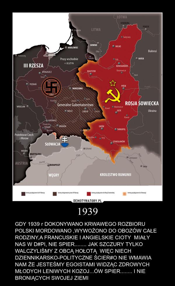 1939 – GDY 1939 r DOKONYWANO KRWAWEGO ROZBIORU POLSKI MORDOWANO ,WYWOŻONO DO OBOZÓW CAŁE RODZINY,A FRANCUSKIE I ANGIELSKIE CIOTY  MIAŁY NAS W D#PI, NIE SPIER........ JAK SZCZURY TYLKO WALCZYLIŚMY Z OBCĄ HOŁOTĄ  WIĘC NIECH DZIENNIKARSKO-POLITYCZNE ŚCIER#O NIE WMAWIA NAM ŻE JESTEŚMY EGOISTAMI WIDZĄC ZDROWYCH MŁODYCH LENIWYCH KOZOJ...ÓW SPIER........ I NIE BRONIĄCYCH SWOJEJ ZIEMI