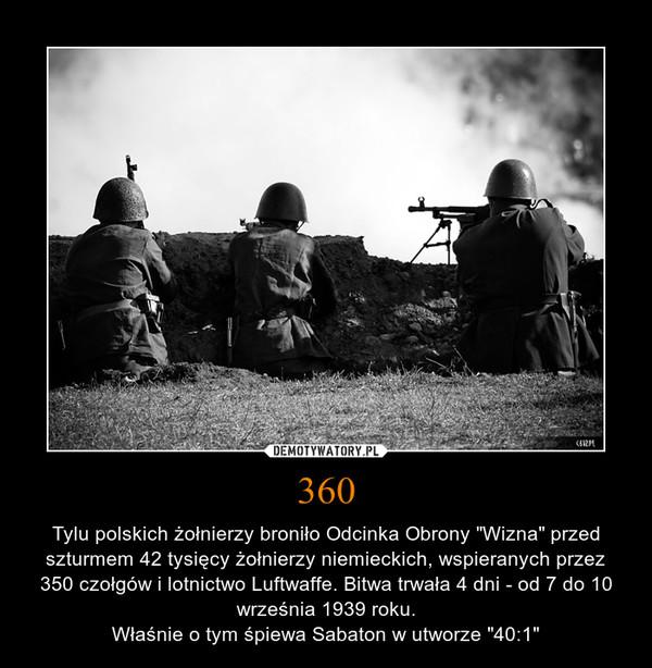 """360 – Tylu polskich żołnierzy broniło Odcinka Obrony """"Wizna"""" przed szturmem 42 tysięcy żołnierzy niemieckich, wspieranych przez 350 czołgów i lotnictwo Luftwaffe. Bitwa trwała 4 dni - od 7 do 10 września 1939 roku.Właśnie o tym śpiewa Sabaton w utworze """"40:1"""""""