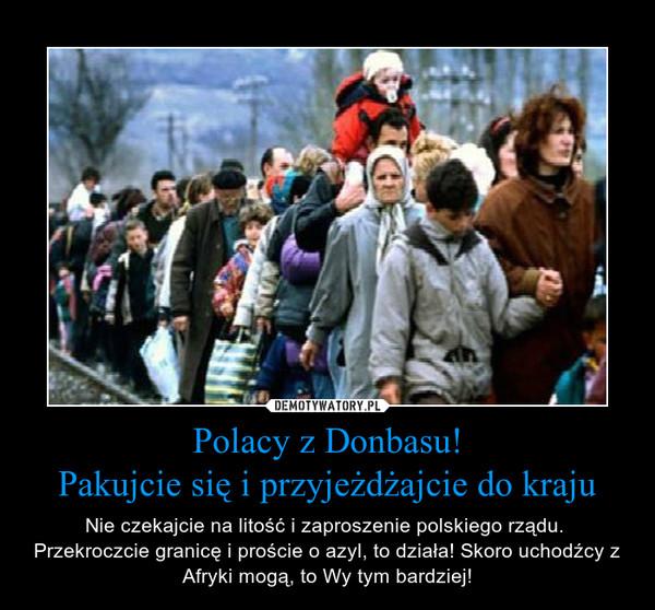 Polacy z Donbasu!Pakujcie się i przyjeżdżajcie do kraju – Nie czekajcie na litość i zaproszenie polskiego rządu.  Przekroczcie granicę i proście o azyl, to działa! Skoro uchodźcy z Afryki mogą, to Wy tym bardziej!
