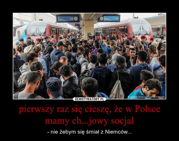 pierwszy raz się cieszę, że w Polsce mamy ch...jowy socjal – - nie żebym się śmiał z Niemców...
