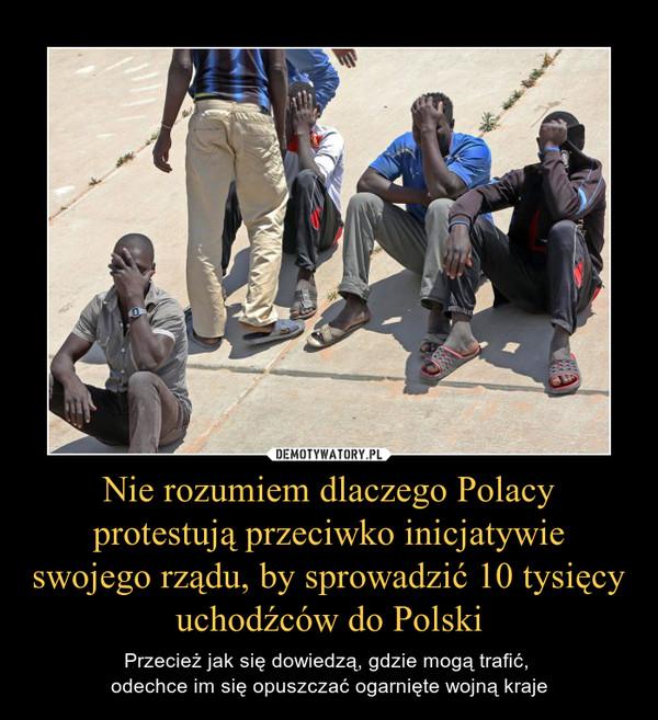 Nie rozumiem dlaczego Polacy protestują przeciwko inicjatywie swojego rządu, by sprowadzić 10 tysięcy uchodźców do Polski – Przecież jak się dowiedzą, gdzie mogą trafić, odechce im się opuszczać ogarnięte wojną kraje