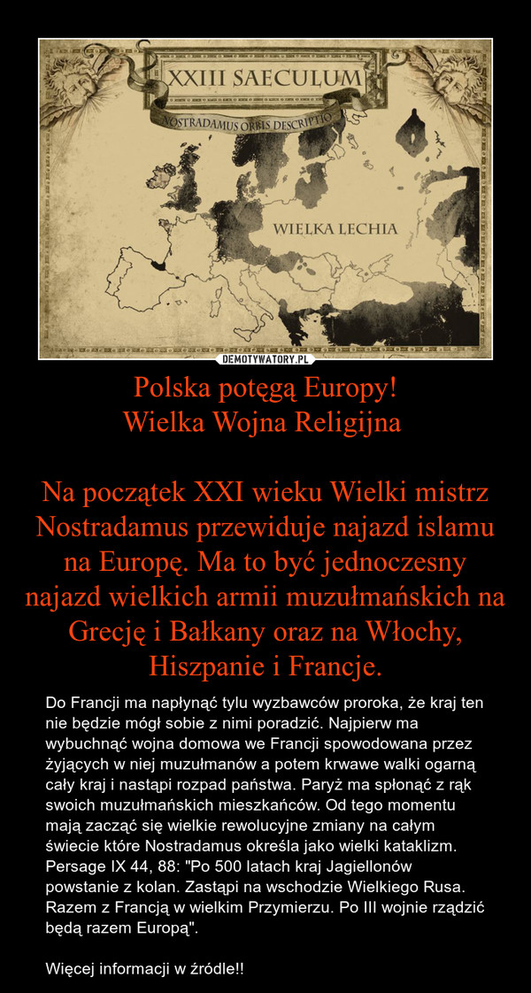 """Polska potęgą Europy!Wielka Wojna Religijna Na początek XXI wieku Wielki mistrz Nostradamus przewiduje najazd islamu na Europę. Ma to być jednoczesny najazd wielkich armii muzułmańskich na Grecję i Bałkany oraz na Włochy, Hiszpanie i Francje. – Do Francji ma napłynąć tylu wyzbawców proroka, że kraj ten nie będzie mógł sobie z nimi poradzić. Najpierw ma wybuchnąć wojna domowa we Francji spowodowana przez żyjących w niej muzułmanów a potem krwawe walki ogarną cały kraj i nastąpi rozpad państwa. Paryż ma spłonąć z rąk swoich muzułmańskich mieszkańców. Od tego momentu mają zacząć się wielkie rewolucyjne zmiany na całym świecie które Nostradamus określa jako wielki kataklizm. Persage IX 44, 88: """"Po 500 latach kraj Jagiellonów powstanie z kolan. Zastąpi na wschodzie Wielkiego Rusa. Razem z Francją w wielkim Przymierzu. Po III wojnie rządzić będą razem Europą"""".  Więcej informacji w źródle!!"""