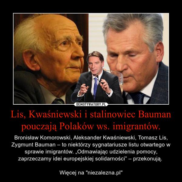 """Lis, Kwaśniewski i stalinowiec Bauman pouczają Polaków ws. imigrantów. – Bronisław Komorowski, Aleksander Kwaśniewski, Tomasz Lis, Zygmunt Bauman – to niektórzy sygnatariusze listu otwartego w sprawie imigrantów. """"Odmawiając udzielenia pomocy, zaprzeczamy idei europejskiej solidarności"""" – przekonują. Więcej na """"niezalezna.pl"""""""