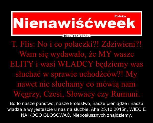 T. Flis: No i co polaczki?! Zdziwieni?! Wam się wydawało, że MY wasze ELITY i wasi WŁADCY będziemy was słuchać w sprawie uchodźców?! My nawet nie słuchamy co mówią nam Węgrzy, Czesi, Słowacy czy Rumuni. – Bo to nasze państwo, nasze królestwo, nasze pieniądze i nasza władza a wy jesteście u nas na służbie. Aha 25.10.2015r., WIECIE NA KOGO GŁOSOWAĆ. Nieposłusznych znajdziemy.