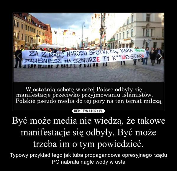 Być może media nie wiedzą, że takowe manifestacje się odbyły. Być może trzeba im o tym powiedzieć. – Typowy przykład tego jak tuba propagandowa opresyjnego rządu PO nabrała nagle wody w usta