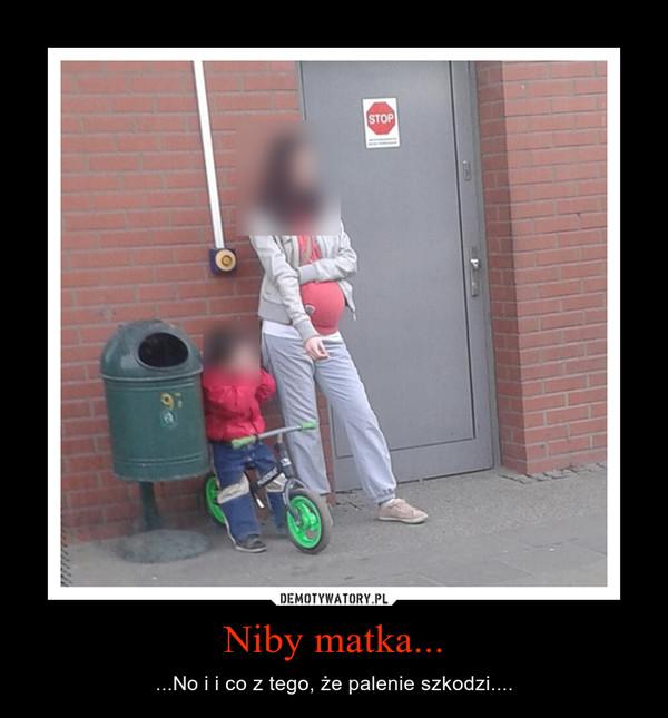 Niby matka... – ...No i i co z tego, że palenie szkodzi....