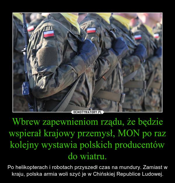 Wbrew zapewnieniom rządu, że będzie wspierał krajowy przemysł, MON po raz kolejny wystawia polskich producentów do wiatru. – Po helikopterach i robotach przyszedł czas na mundury. Zamiast w kraju, polska armia woli szyć je w Chińskiej Republice Ludowej.