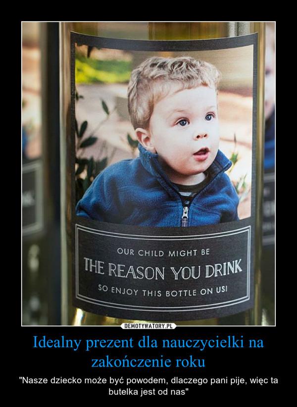 """Idealny prezent dla nauczycielki na zakończenie roku – """"Nasze dziecko może być powodem, dlaczego pani pije, więc ta butelka jest od nas"""""""