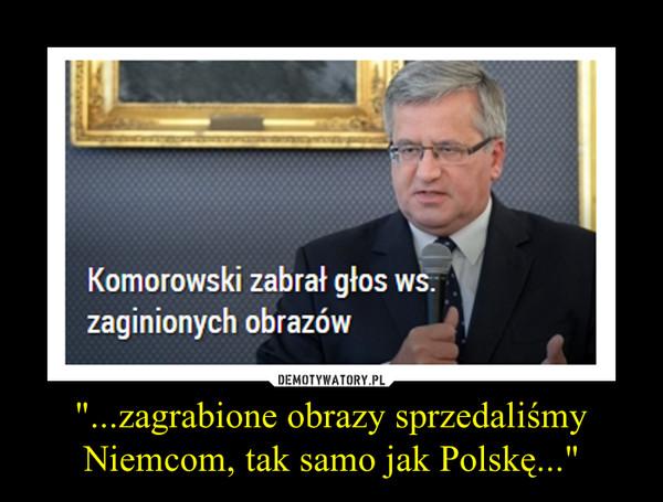 """""""...zagrabione obrazy sprzedaliśmy Niemcom, tak samo jak Polskę..."""" –"""