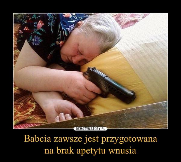 Babcia zawsze jest przygotowanana brak apetytu wnusia –