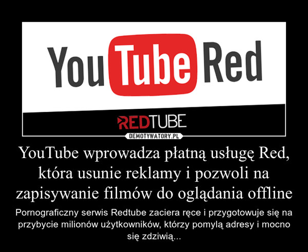 YouTube wprowadza płatną usługę Red, która usunie reklamy i pozwoli na zapisywanie filmów do oglądania offline – Pornograficzny serwis Redtube zaciera ręce i przygotowuje się na przybycie milionów użytkowników, którzy pomylą adresy i mocno się zdziwią...