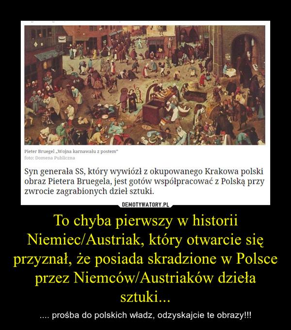 To chyba pierwszy w historii Niemiec/Austriak, który otwarcie się przyznał, że posiada skradzione w Polsce przez Niemców/Austriaków dzieła sztuki... – .... prośba do polskich władz, odzyskajcie te obrazy!!!