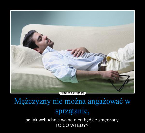 Mężczyzny nie można angażować w sprzątanie, – bo jak wybuchnie wojna a on będzie zmęczony,TO CO WTEDY?!