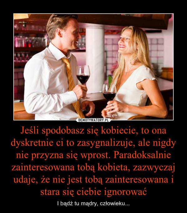 Jeśli spodobasz się kobiecie, to ona dyskretnie ci to zasygnalizuje, ale nigdy nie przyzna się wprost. Paradoksalnie zainteresowana tobą kobieta, zazwyczaj udaje, że nie jest tobą zainteresowana i stara się ciebie ignorować – I bądź tu mądry, człowieku...
