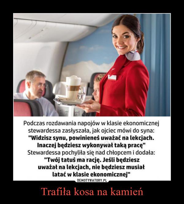"""Trafiła kosa na kamień –  Podczas rozdawania napojów w klasie ekonomicznej stewardessa zasłyszała, jak ojciec mówi do syna: """"Widzisz synu, powinieneś uważać na lekcjach. Inaczej będziesz wykonywał taką pracę"""" Stewardessa pochyliła się nad chłopcem i dodała: """"Twój tatuś ma rację. Jeśli będziesz uważał na lekcjach, nie będziesz musiał latać w klasie ekonomicznej"""""""