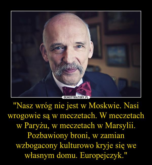 """""""Nasz wróg nie jest w Moskwie. Nasi wrogowie są w meczetach. W meczetach w Paryżu, w meczetach w Marsylii. Pozbawiony broni, w zamian wzbogacony kulturowo kryje się we własnym domu. Europejczyk."""" –"""