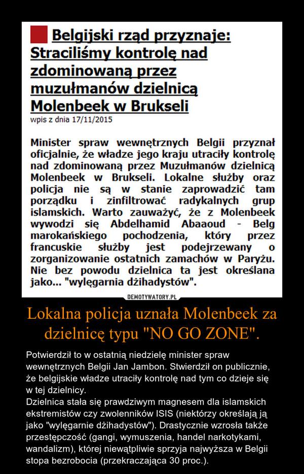 """Lokalna policja uznała Molenbeek za dzielnicę typu """"NO GO ZONE"""". – Potwierdził to w ostatnią niedzielę minister spraw wewnętrznych Belgii Jan Jambon. Stwierdził on publicznie, że belgijskie władze utraciły kontrolę nad tym co dzieje się w tej dzielnicy.Dzielnica stała się prawdziwym magnesem dla islamskich ekstremistów czy zwolenników ISIS (niektórzy określają ją jako """"wylęgarnie dżihadystów""""). Drastycznie wzrosła także przestępczość (gangi, wymuszenia, handel narkotykami, wandalizm), której niewątpliwie sprzyja najwyższa w Belgii stopa bezrobocia (przekraczająca 30 proc.)."""