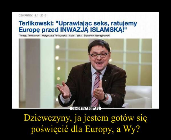 Dziewczyny, ja jestem gotów się poświęcić dla Europy, a Wy? –