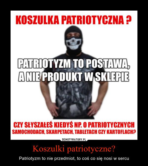 Koszulki patriotyczne? – Patriotyzm to nie przedmiot, to coś co się nosi w sercu