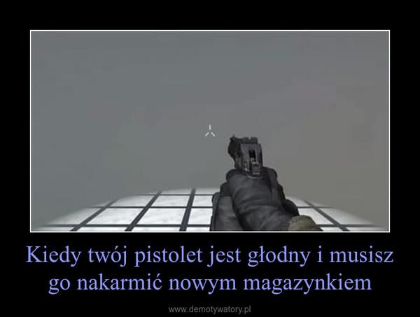 Kiedy twój pistolet jest głodny i musisz go nakarmić nowym magazynkiem –